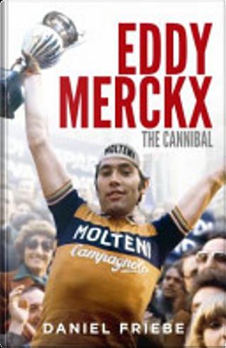 Eddy Merckx: The Cannibal by Daniel Friebe