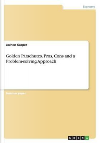 Golden Parachutes. Pros, Cons and a Problem-solving Approach by Jochen Kasper