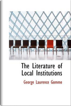 The Literature of Local Institutions by George Laurence Gomme