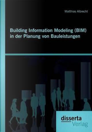 Building Information Modeling (BIM) in der Planung von Bauleistungen by Matthias Albrecht