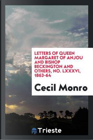 Letters of Queen Margaret of Anjou and Bishop Beckington and others, No. LXXXVI, 1863-64 by Cecil Monro