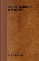 The Art Teaching of John Ruskin by W. G. Collingwood
