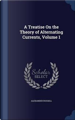 A Treatise on the Theory of Alternating Currents; Volume 1 by Alexander Russell