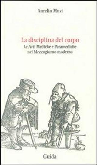 La disciplina del corpo. Le arti mediche e paramediche nel Mezzogiorno moderno by Aurelio Musi