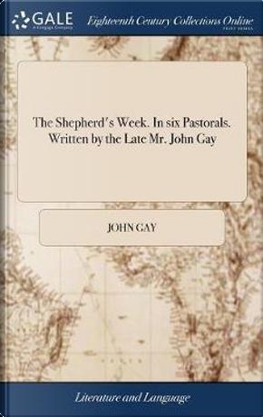 The Shepherd's Week. in Six Pastorals. Written by the Late Mr. John Gay by John Gay