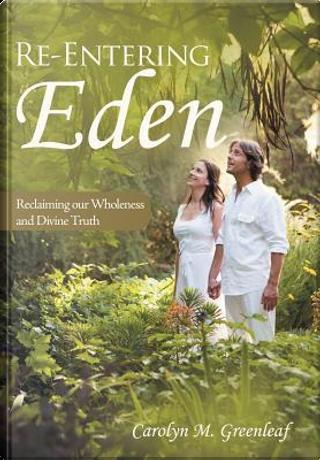 Re-Entering Eden by Carolyn M Greenleaf