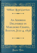 An Address Delivered in Marlboro Chapel, Boston, July 4, 1838 (Classic Reprint) by William Lloyd Garrison