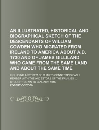 An Illustrated, Historical and Biographical Sketch of the Descendants of William Cowden Who Migrated from Ireland to America about A.D. 1730 and of J by Robert Cowden