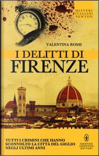 I delitti di Firenze. Tutti i crimini che hanno sconvolto la Città del Giglio negli ultimi anni by Valentina Rossi