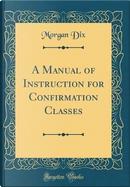 A Manual of Instruction for Confirmation Classes (Classic Reprint) by Morgan Dix