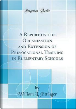 A Report on the Organization and Extension of Prevocational Training in Elementary Schools (Classic Reprint) by William L. Ettinger