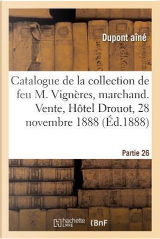 Catalogue de la Collection de Feu M. Vigneres, Marchand. Vente, Hôtel Drouot, 28 Novembre 1888 by Dupont Aine (18