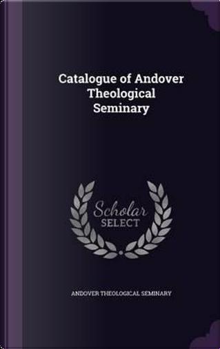 Catalogue of Andover Theological Seminary by Andover Theological Seminary