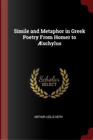 Simile and Metaphor in Greek Poetry from Homer to Aeschylus by Arthur Leslie Keith
