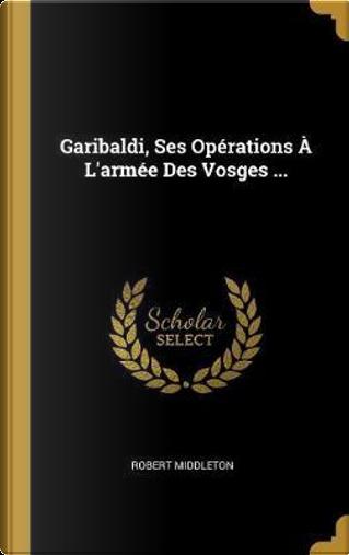 Garibaldi, Ses Opérations À l'Armée Des Vosges ... by Robert Middleton