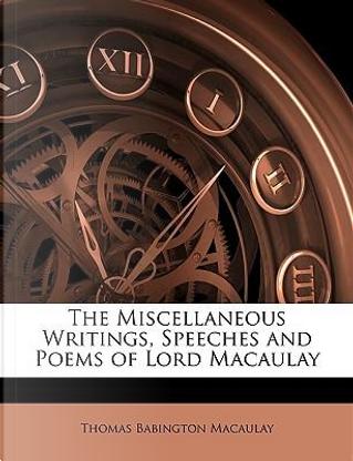 The Miscellaneous Writings, Speeches and Poems of Lord Macaulay by Thomas Babington Macaulay
