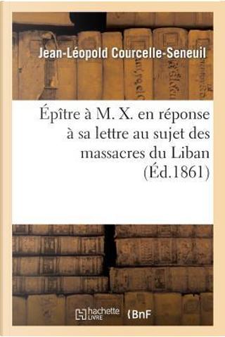 Epitre a M. X. en Réponse a Sa Lettre au Sujet des Massacres du Liban by Courcelle-Seneuil-J-