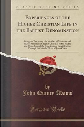 Experiences of the Higher Christian Life in the Baptist Denomination by John Quincy Adams