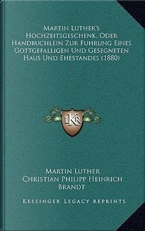 Martin Luther's Hochzeitsgeschenk, Oder Handbuchlein Zur Fuhrung Eines Gottgefalligen Und Gesegneten Haus Und Ehestandes (1880) by Martin Luther