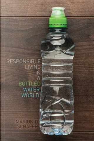 Responsible Living in a Bottled Water World by Marion Schafer