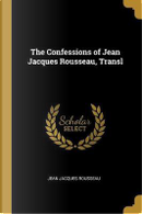 The Confessions of Jean Jacques Rousseau, Transl by Jean Jacques Rousseau