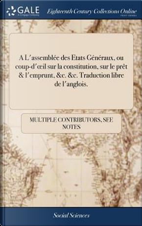 A l'Assembl�e Des Etats G�n�raux, Ou Coup-d'Oeil Sur La Constitution, Sur Le Pr�t & l'Emprunt, &c. &c. Traduction Libre de l'Anglois. by Multiple Contributors