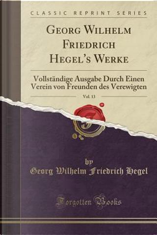 Georg Wilhelm Friedrich Hegel's Werke, Vol. 13 by Georg Wilhelm Friedrich Hegel