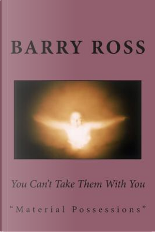 You Can't Take Them With You by Barry Ross