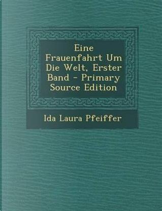 Eine Frauenfahrt Um Die Welt, Erster Band by Ida Laura Pfeiffer