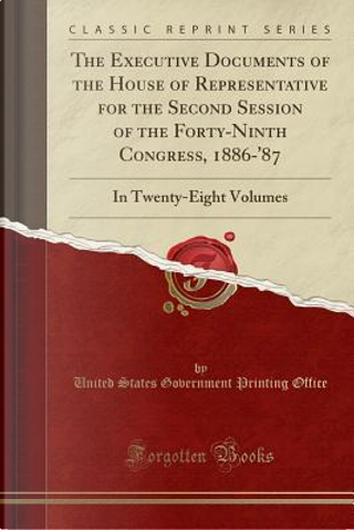 The Executive Documents of the House of Representative for the Second Session of the Forty-Ninth Congress, 1886-'87 by United States Government Printin Office