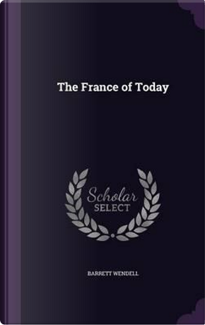 The France of Today by Barrett Wendell