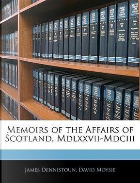Memoirs of the Affairs of Scotland, MDLXXVII-MDCIII by James Dennistoun