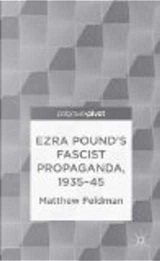 Ezra Pound's Fascist Propaganda, 1935-45 by Matthew Feldman