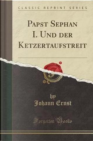 Papst Sephan I. Und der Ketzertaufstreit (Classic Reprint) by Johann Ernst