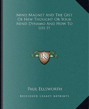 Mind Magnet and the Gist of New Thought or Your Mind Dynamo and How to Use It by Paul Ellsworth