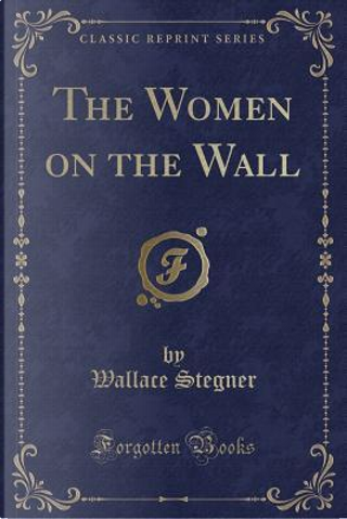 The Women on the Wall (Classic Reprint) by Wallace Stegner