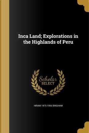 INCA LAND EXPLORATIONS IN THE by Hiram 1875-1956 Bingham