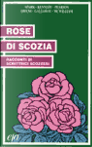 Rose di Scozia by Janice Galloway, A.L. Kennedy, Candia McWilliam, Muriel Spark, Agnes Owens, Sylvia Pearson