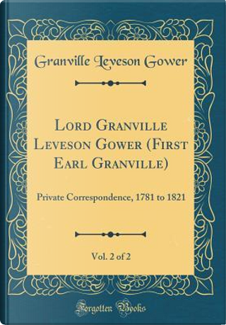 Lord Granville Leveson Gower (First Earl Granville), Vol. 2 of 2 by Granville Leveson Gower