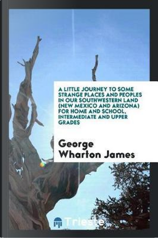 A little journey to some strange places and peoples in our southwestern land (New Mexico and Arizona) For home and school, intermediate and upper grades by George Wharton James
