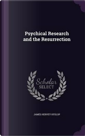 Psychical Research and the Resurrection by James Hervey Hyslop