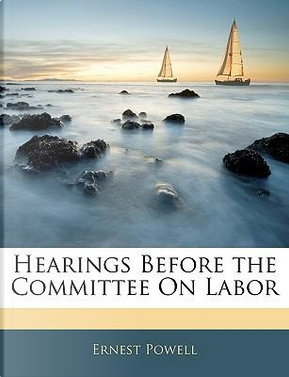 Hearings Before the Committee on Labor by Ernest Powell
