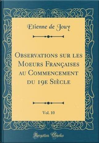 Observations sur les Moeurs Françaises au Commencement du 19e Siècle, Vol. 10 (Classic Reprint) by Etienne De Jouy