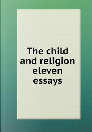 The Child and Religion Eleven Essays by Thomas Stephens