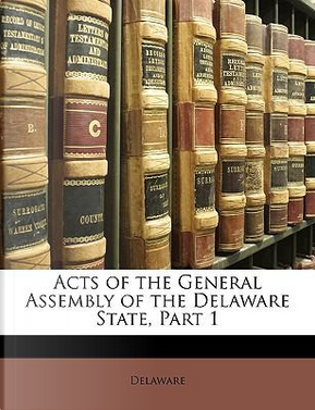 Acts of the General Assembly of the Delaware State, Part 1 by Delaware