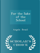 For the Sake of the School - Scholar's Choice Edition by Angela Brazil