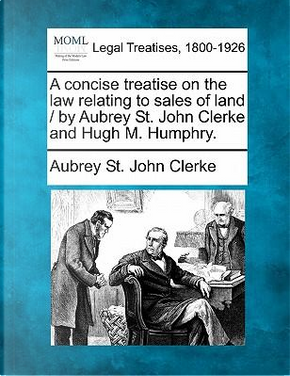 A Concise Treatise on the Law Relating to Sales of Land/By Aubrey St. John Clerke and Hugh M. Humphry. by Aubrey St John Clerke