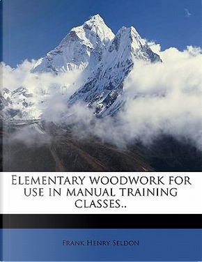 Elementary Woodwork for Use in Manual Training Classes. by Frank Henry Seldon