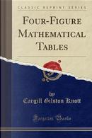 Four-Figure Mathematical Tables (Classic Reprint) by Cargill Gilston Knott