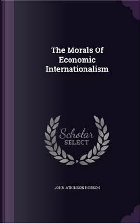 The Morals of Economic Internationalism by John Atkinson Hobson